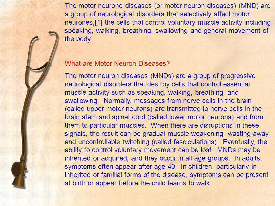 The motor neurone diseases (or motor neuron diseases) (MND) are a group of neurological disorders that selectively affect motor neurones,[1] the cells that control voluntary muscle activity including speaking, walking, breathing, swallowing and general movement of the body.